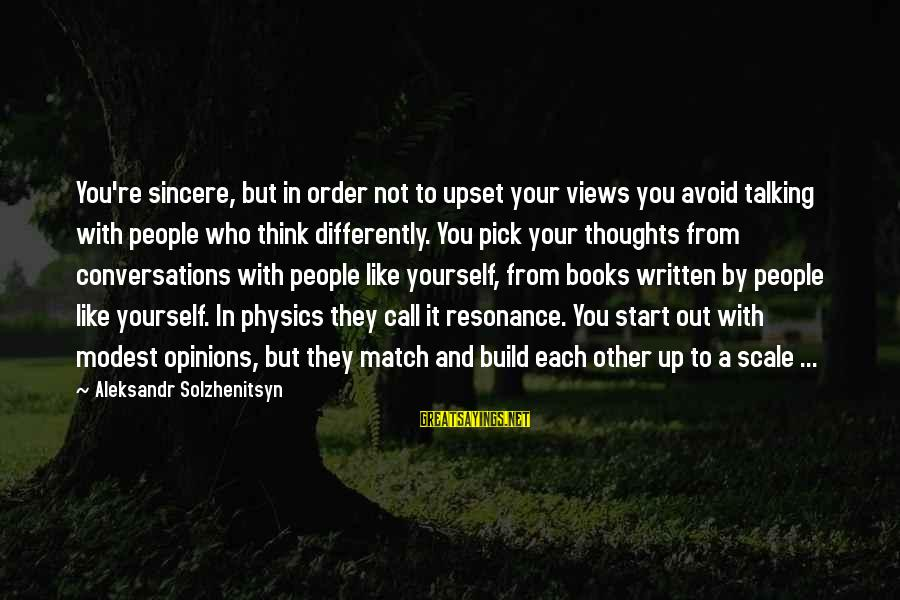 Thoughts And Thinking Sayings By Aleksandr Solzhenitsyn: You're sincere, but in order not to upset your views you avoid talking with people