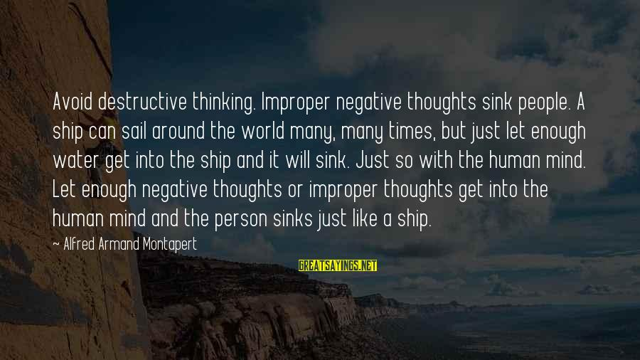 Thoughts And Thinking Sayings By Alfred Armand Montapert: Avoid destructive thinking. Improper negative thoughts sink people. A ship can sail around the world