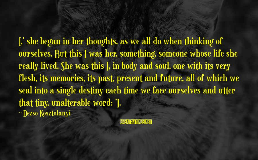 Thoughts And Thinking Sayings By Dezso Kosztolanyi: I,' she began in her thoughts, as we all do when thinking of ourselves. But