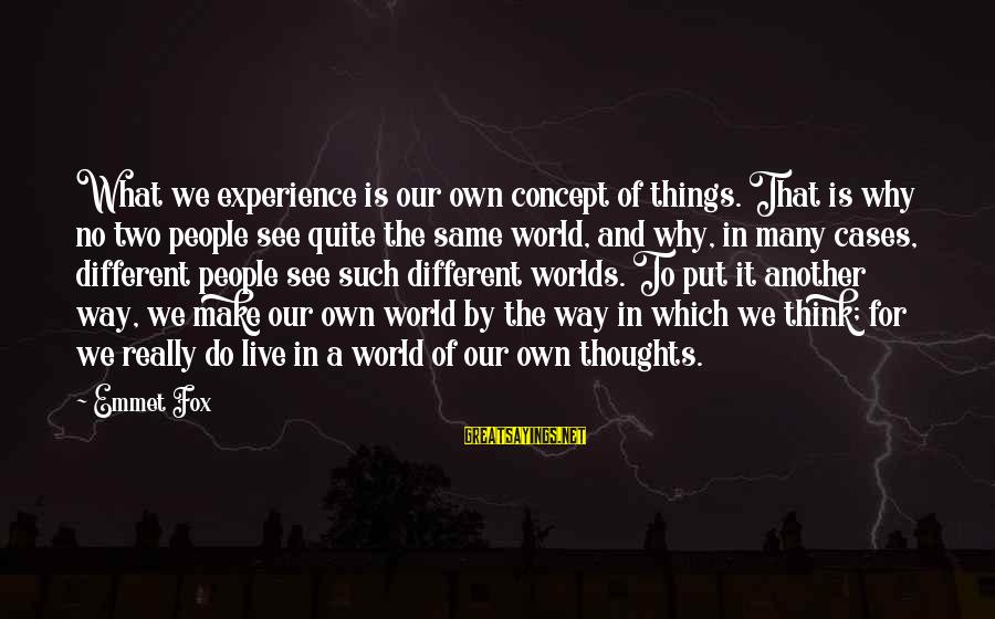Thoughts And Thinking Sayings By Emmet Fox: What we experience is our own concept of things. That is why no two people