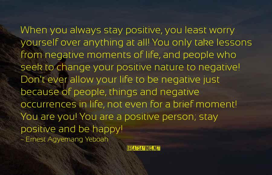 Thoughts And Thinking Sayings By Ernest Agyemang Yeboah: When you always stay positive, you least worry yourself over anything at all! You only