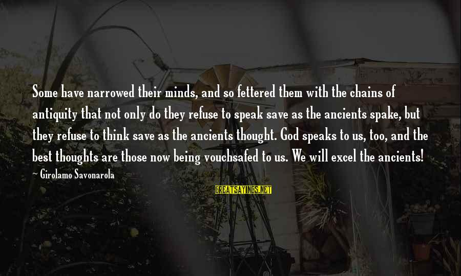 Thoughts And Thinking Sayings By Girolamo Savonarola: Some have narrowed their minds, and so fettered them with the chains of antiquity that