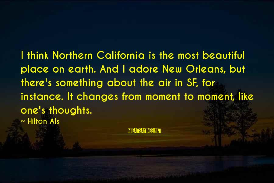 Thoughts And Thinking Sayings By Hilton Als: I think Northern California is the most beautiful place on earth. And I adore New
