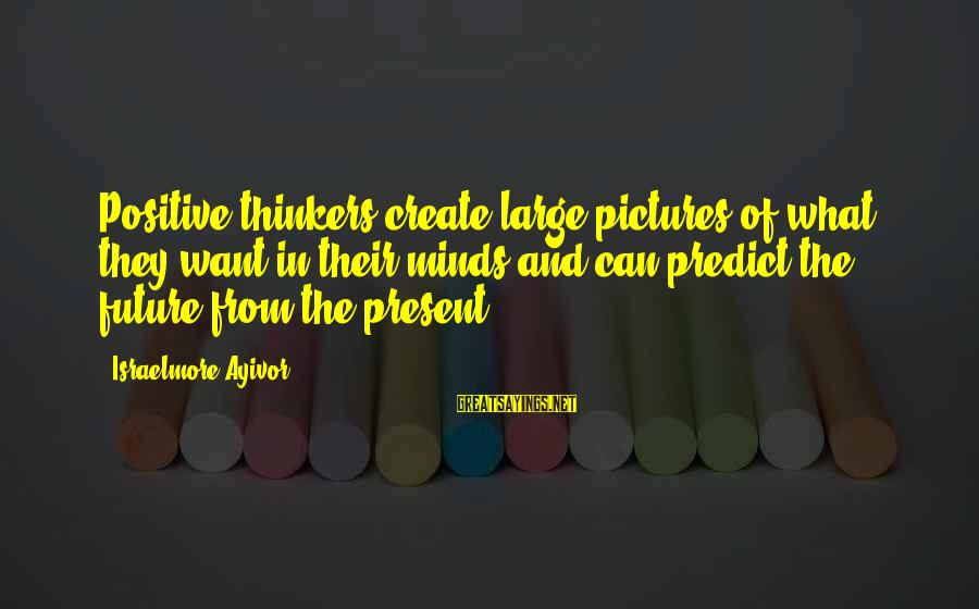 Thoughts And Thinking Sayings By Israelmore Ayivor: Positive thinkers create large pictures of what they want in their minds and can predict