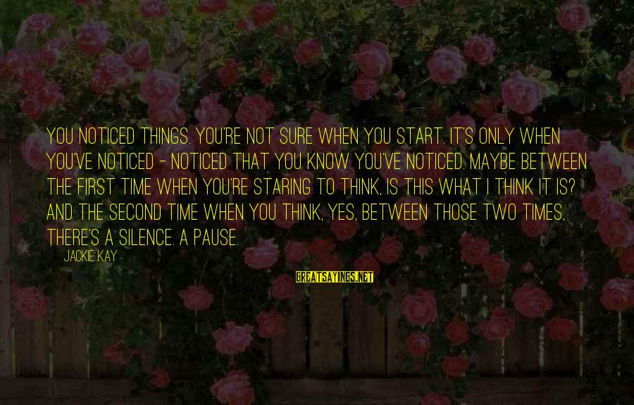 Thoughts And Thinking Sayings By Jackie Kay: You noticed things. You're not sure when you start. It's only when you've noticed -