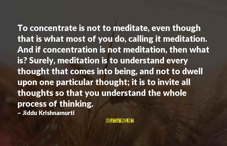 Thoughts And Thinking Sayings By Jiddu Krishnamurti: To concentrate is not to meditate, even though that is what most of you do,