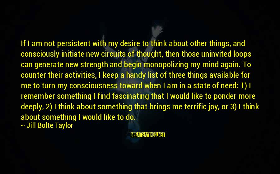 Thoughts And Thinking Sayings By Jill Bolte Taylor: If I am not persistent with my desire to think about other things, and consciously