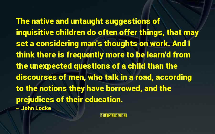 Thoughts And Thinking Sayings By John Locke: The native and untaught suggestions of inquisitive children do often offer things, that may set