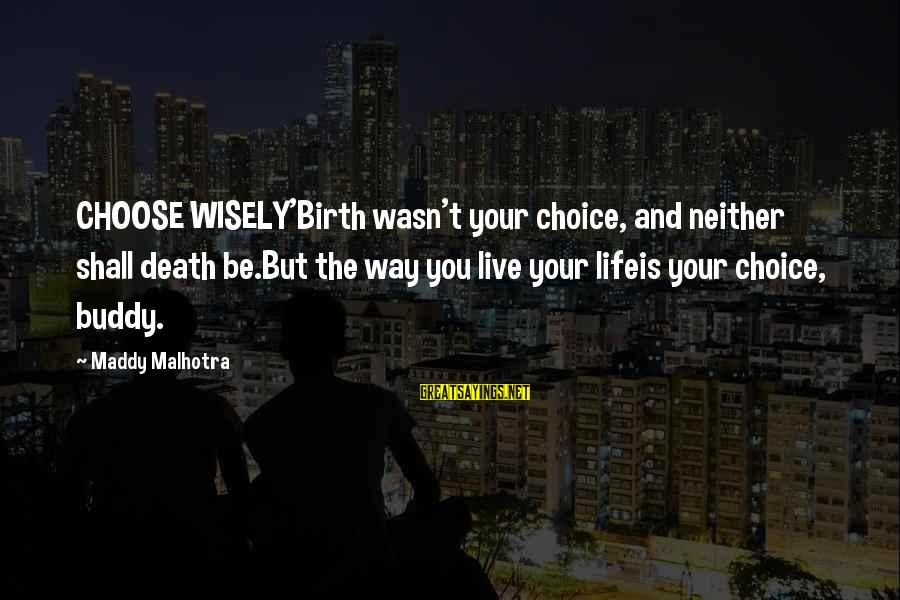 Thoughts And Thinking Sayings By Maddy Malhotra: CHOOSE WISELY'Birth wasn't your choice, and neither shall death be.But the way you live your