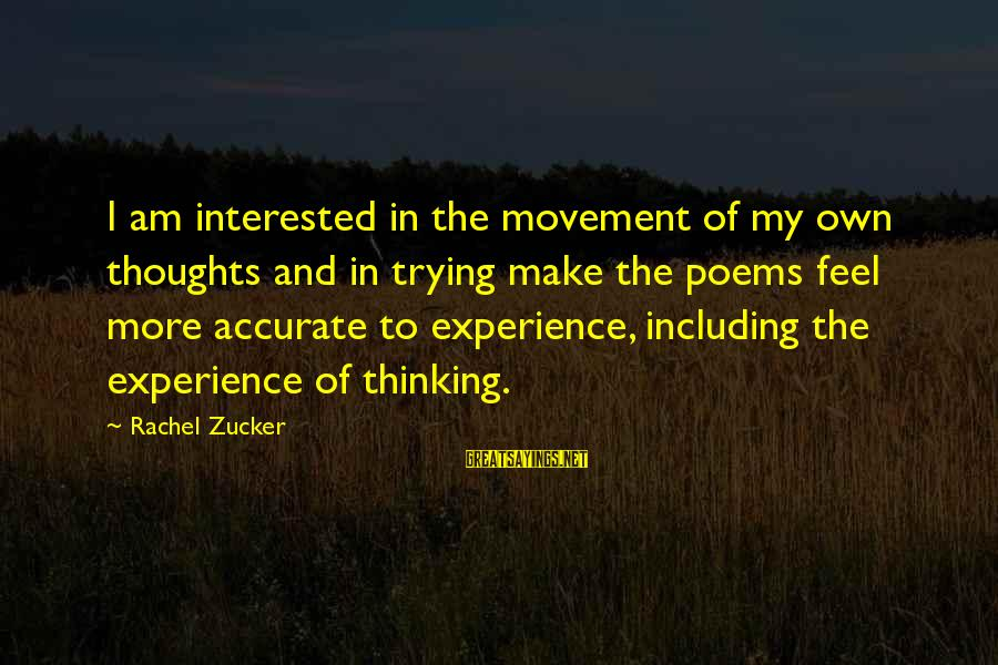 Thoughts And Thinking Sayings By Rachel Zucker: I am interested in the movement of my own thoughts and in trying make the