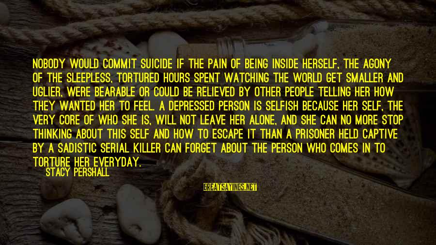 Thoughts And Thinking Sayings By Stacy Pershall: Nobody would commit suicide if the pain of being inside herself, the agony of the