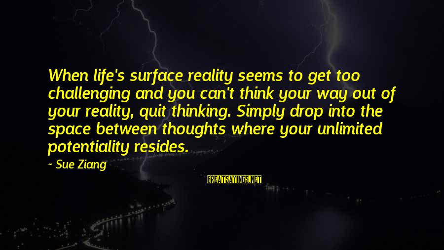 Thoughts And Thinking Sayings By Sue Ziang: When life's surface reality seems to get too challenging and you can't think your way