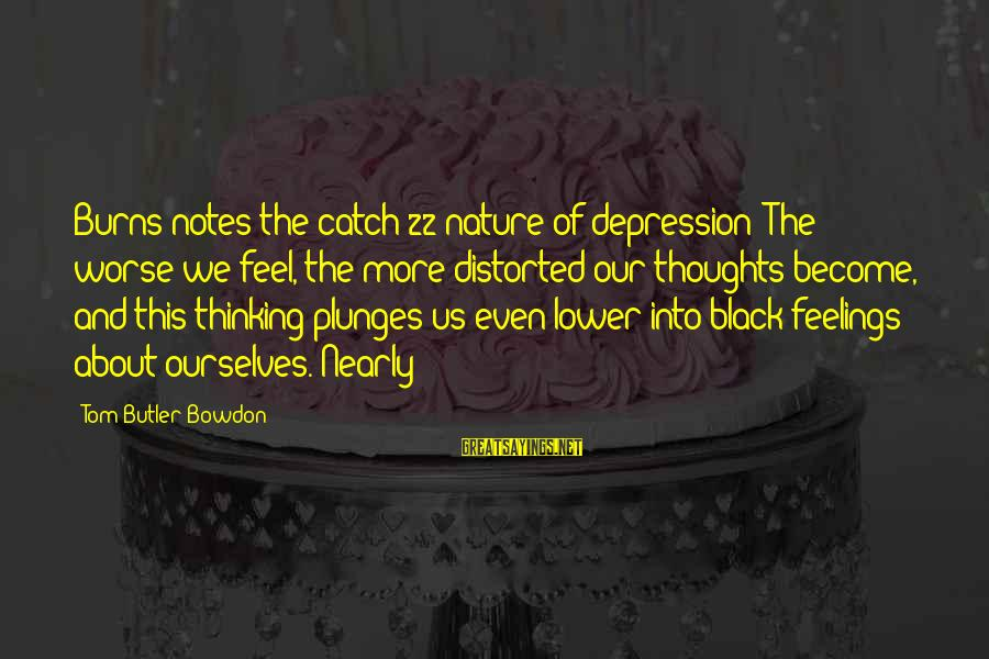 Thoughts And Thinking Sayings By Tom Butler-Bowdon: Burns notes the catch-22 nature of depression: The worse we feel, the more distorted our