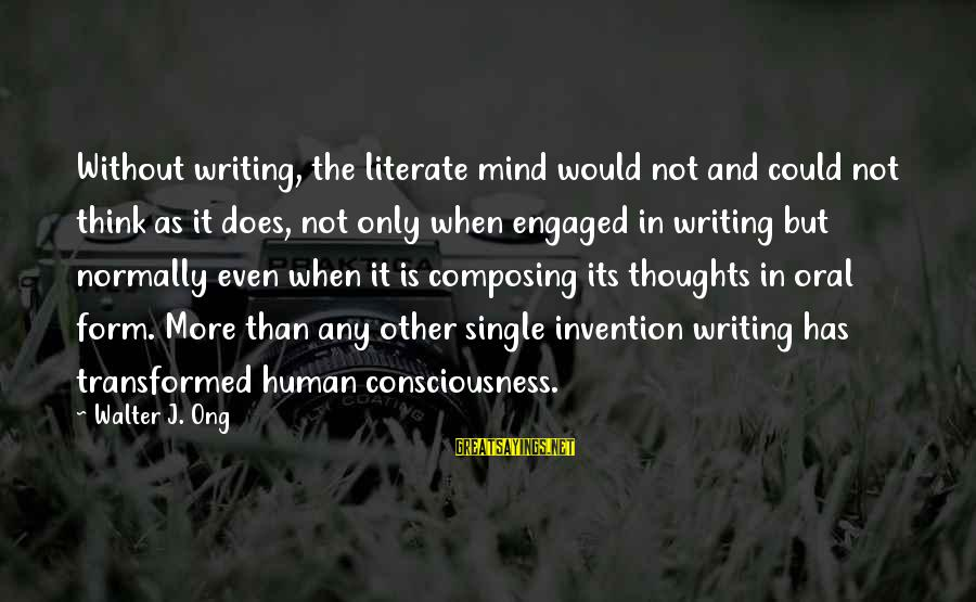 Thoughts And Thinking Sayings By Walter J. Ong: Without writing, the literate mind would not and could not think as it does, not
