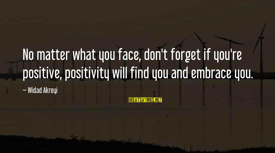 Thoughts And Thinking Sayings By Widad Akreyi: No matter what you face, don't forget if you're positive, positivity will find you and
