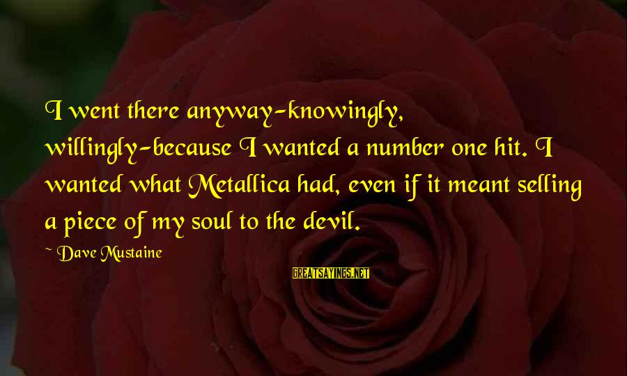 Thrash Metal Sayings By Dave Mustaine: I went there anyway-knowingly, willingly-because I wanted a number one hit. I wanted what Metallica