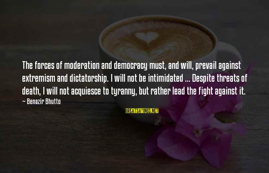 Threats To Democracy Sayings By Benazir Bhutto: The forces of moderation and democracy must, and will, prevail against extremism and dictatorship. I