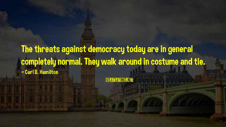 Threats To Democracy Sayings By Carl B. Hamilton: The threats against democracy today are in general completely normal. They walk around in costume