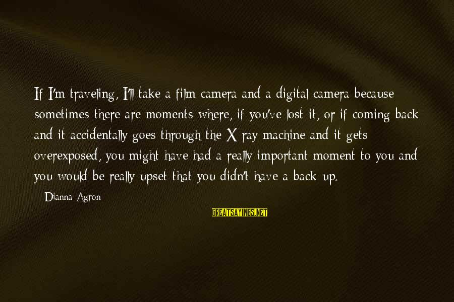 Threats To Democracy Sayings By Dianna Agron: If I'm traveling, I'll take a film camera and a digital camera because sometimes there