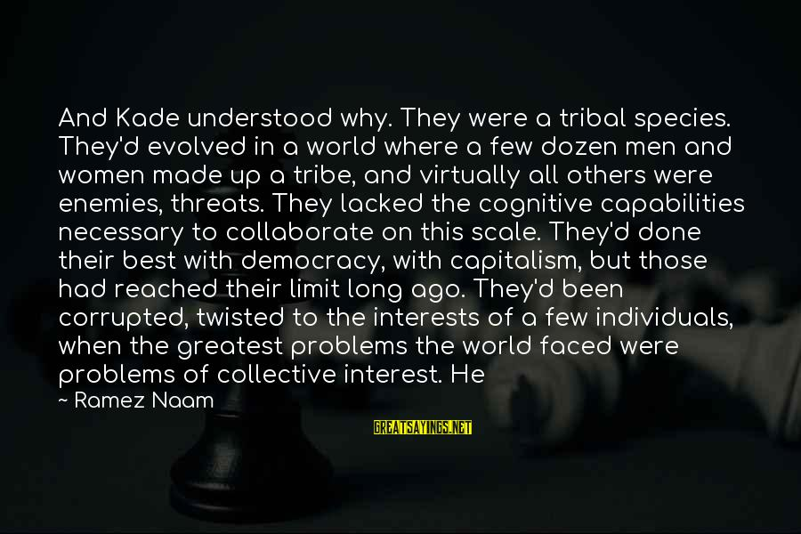 Threats To Democracy Sayings By Ramez Naam: And Kade understood why. They were a tribal species. They'd evolved in a world where