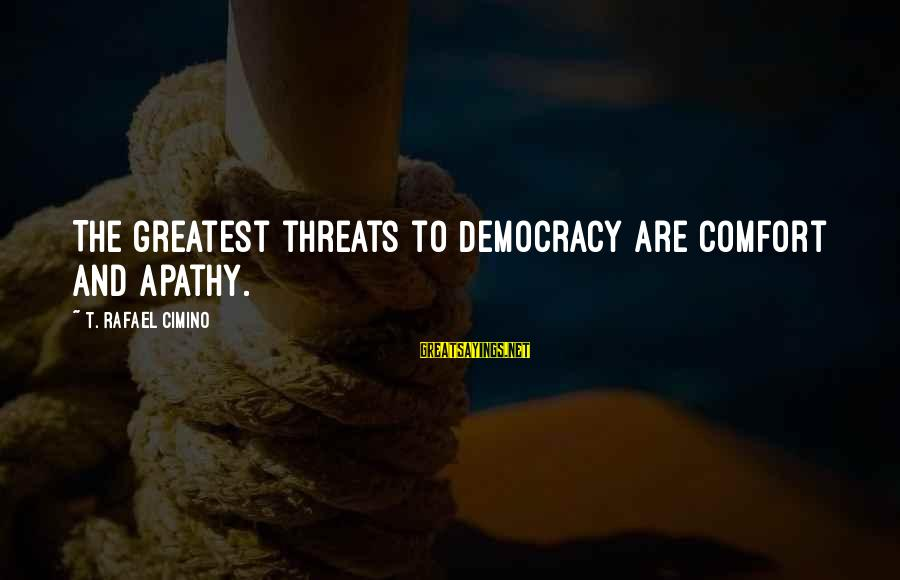 Threats To Democracy Sayings By T. Rafael Cimino: The greatest threats to Democracy are comfort and apathy.