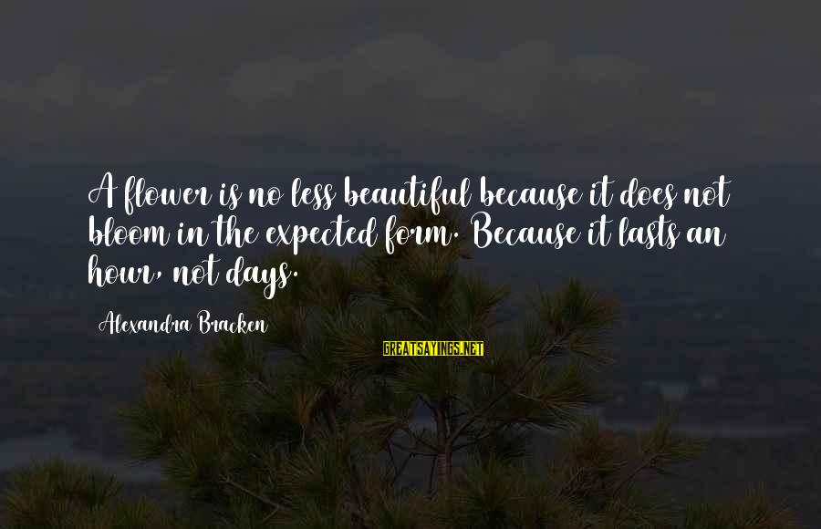Three Amigos Movie Sayings By Alexandra Bracken: A flower is no less beautiful because it does not bloom in the expected form.