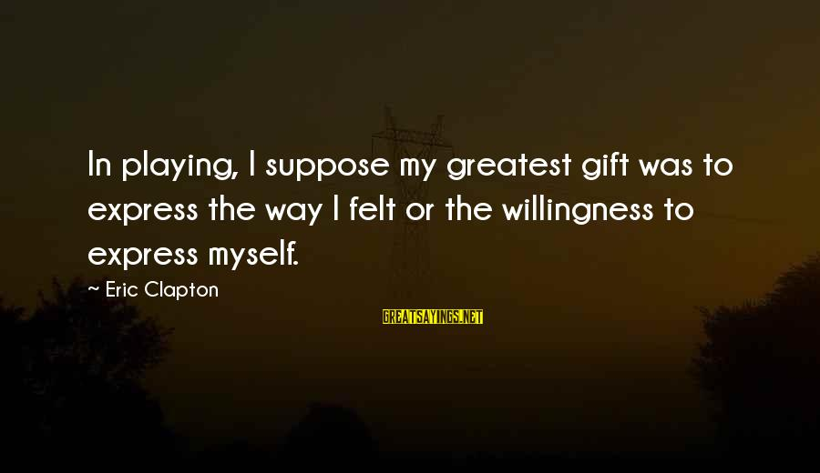 Three Amigos Movie Sayings By Eric Clapton: In playing, I suppose my greatest gift was to express the way I felt or