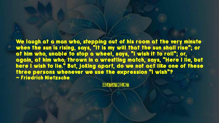 Three Wheel Sayings By Friedrich Nietzsche: We laugh at a man who, stepping out of his room at the very minute