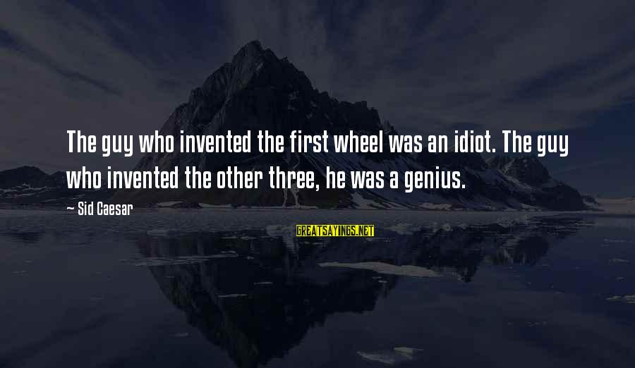 Three Wheel Sayings By Sid Caesar: The guy who invented the first wheel was an idiot. The guy who invented the