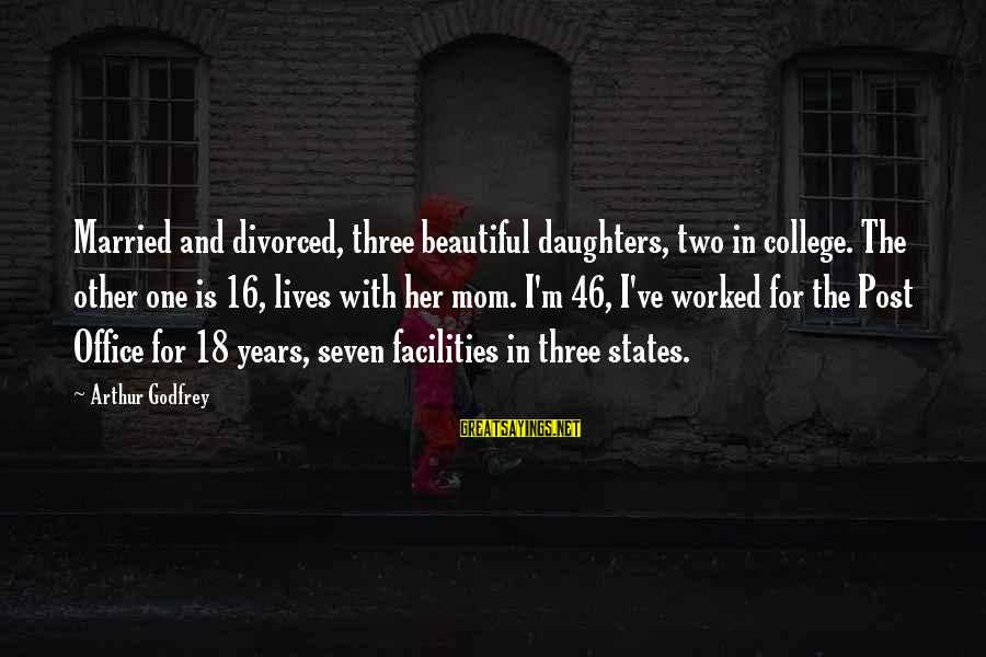 Three Years Sayings By Arthur Godfrey: Married and divorced, three beautiful daughters, two in college. The other one is 16, lives