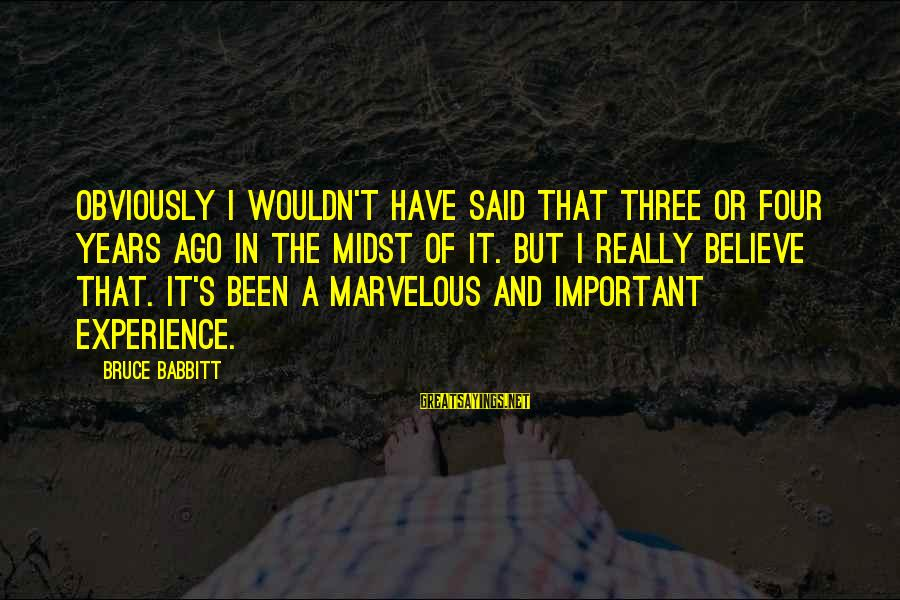 Three Years Sayings By Bruce Babbitt: Obviously I wouldn't have said that three or four years ago in the midst of