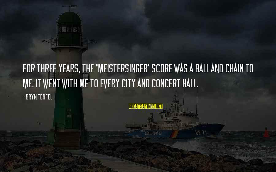 Three Years Sayings By Bryn Terfel: For three years, the 'Meistersinger' score was a ball and chain to me. It went