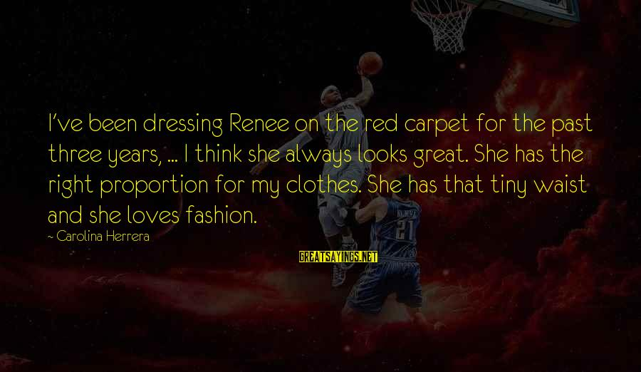 Three Years Sayings By Carolina Herrera: I've been dressing Renee on the red carpet for the past three years, ... I