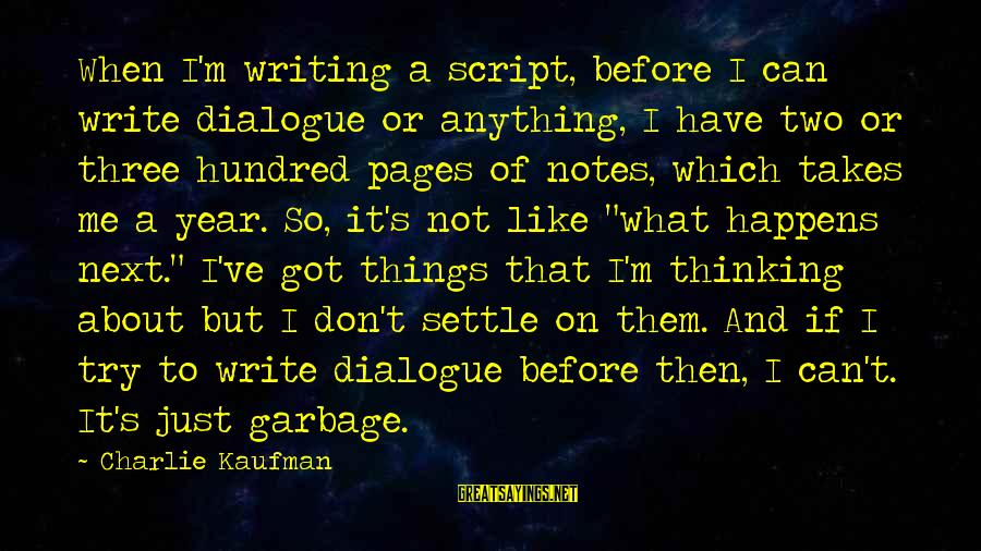 Three Years Sayings By Charlie Kaufman: When I'm writing a script, before I can write dialogue or anything, I have two