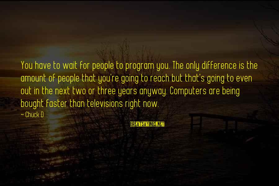 Three Years Sayings By Chuck D: You have to wait for people to program you. The only difference is the amount