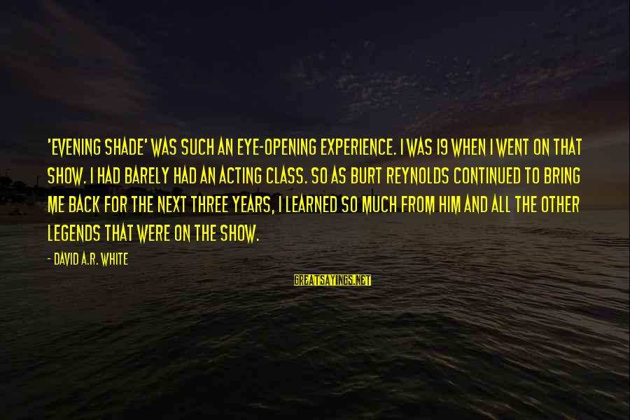 Three Years Sayings By David A.R. White: 'Evening Shade' was such an eye-opening experience. I was 19 when I went on that