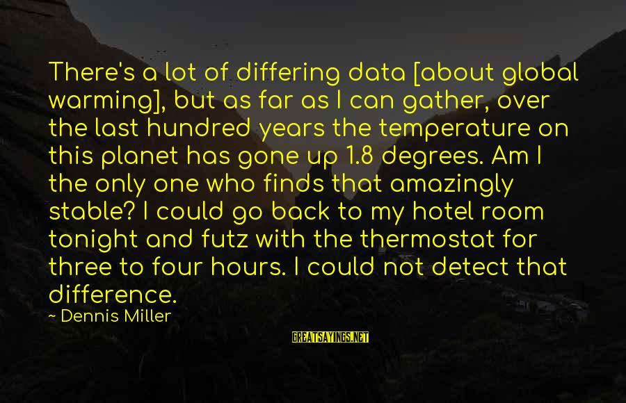Three Years Sayings By Dennis Miller: There's a lot of differing data [about global warming], but as far as I can