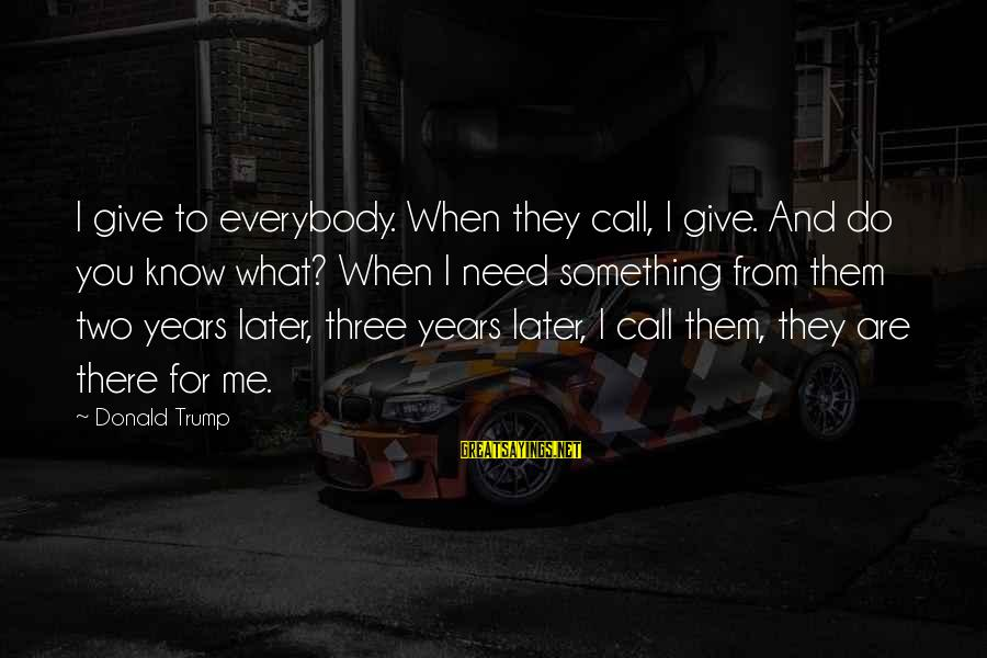 Three Years Sayings By Donald Trump: I give to everybody. When they call, I give. And do you know what? When