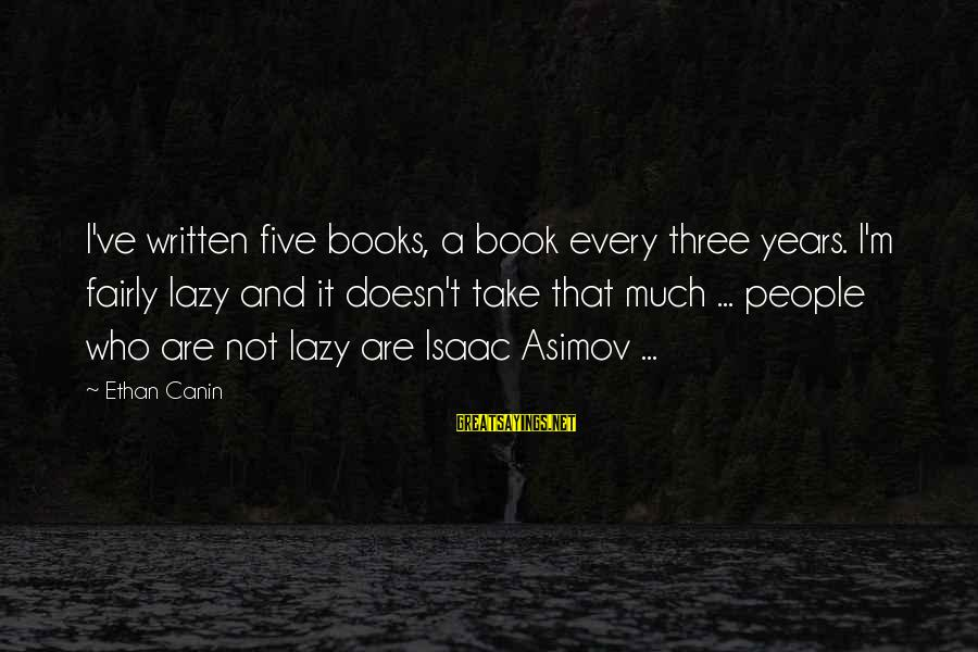 Three Years Sayings By Ethan Canin: I've written five books, a book every three years. I'm fairly lazy and it doesn't