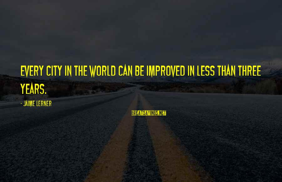 Three Years Sayings By Jaime Lerner: Every city in the world can be improved in less than three years.