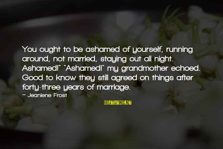 Three Years Sayings By Jeaniene Frost: You ought to be ashamed of yourself, running around, not married, staying out all night.
