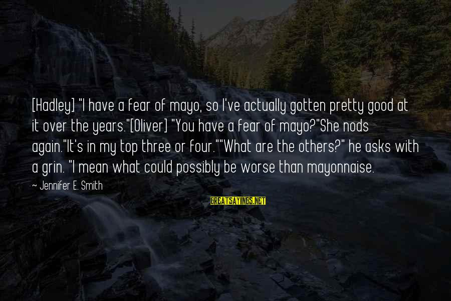 """Three Years Sayings By Jennifer E. Smith: [Hadley] """"I have a fear of mayo, so I've actually gotten pretty good at it"""