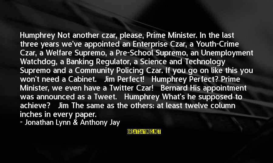 Three Years Sayings By Jonathan Lynn & Anthony Jay: Humphrey Not another czar, please, Prime Minister. In the last three years we've appointed an