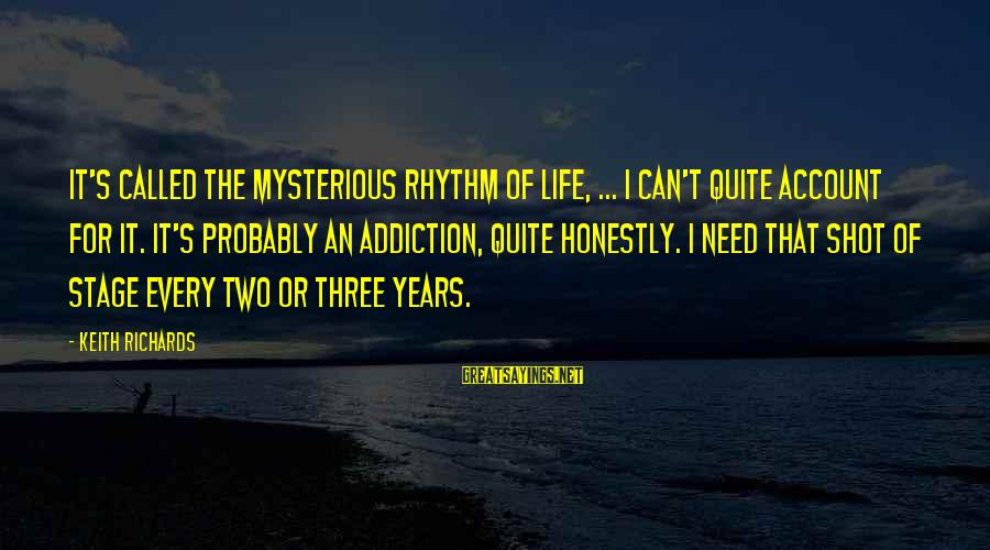 Three Years Sayings By Keith Richards: It's called the mysterious rhythm of life, ... I can't quite account for it. It's