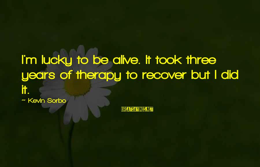 Three Years Sayings By Kevin Sorbo: I'm lucky to be alive. It took three years of therapy to recover but I