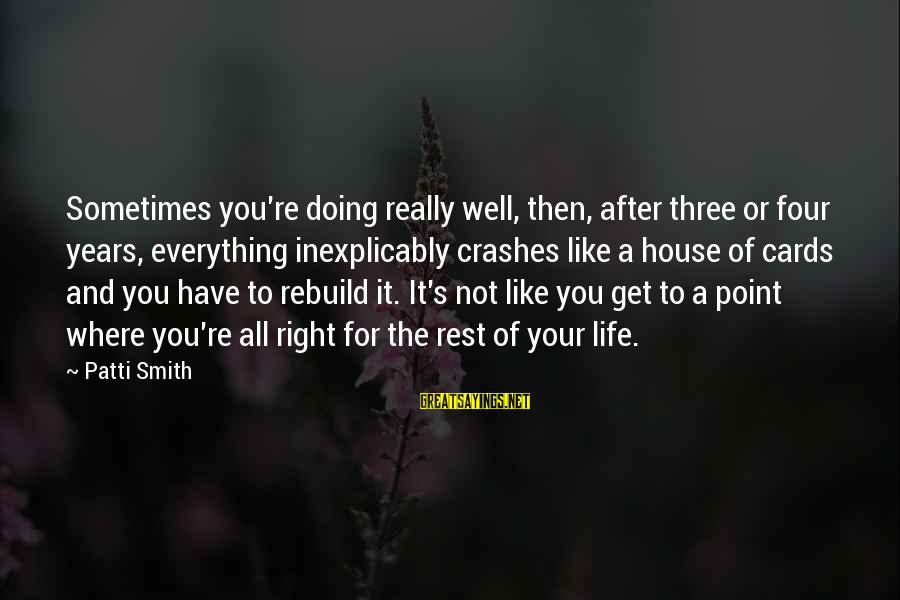 Three Years Sayings By Patti Smith: Sometimes you're doing really well, then, after three or four years, everything inexplicably crashes like