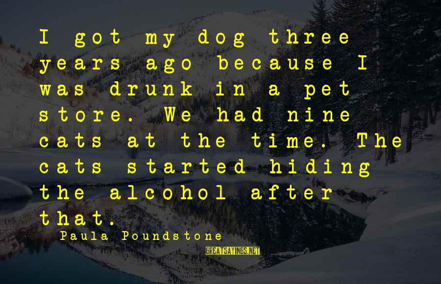 Three Years Sayings By Paula Poundstone: I got my dog three years ago because I was drunk in a pet store.