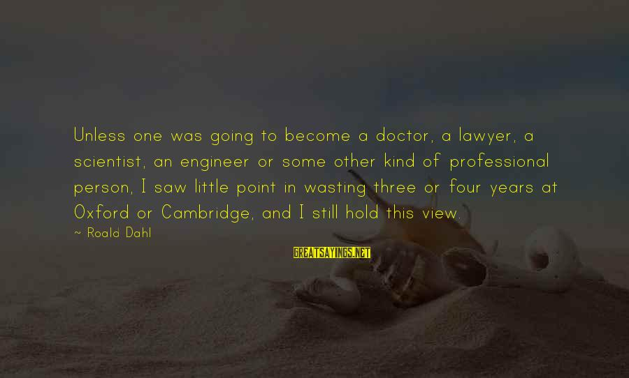 Three Years Sayings By Roald Dahl: Unless one was going to become a doctor, a lawyer, a scientist, an engineer or
