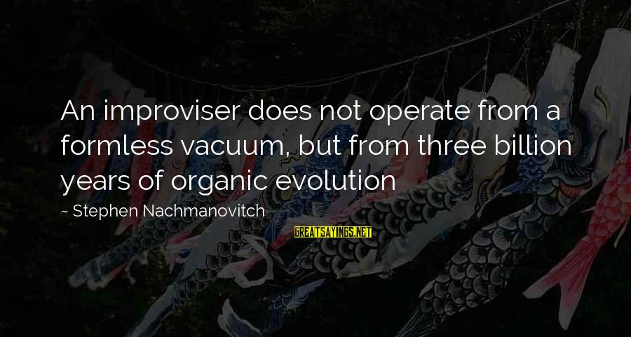 Three Years Sayings By Stephen Nachmanovitch: An improviser does not operate from a formless vacuum, but from three billion years of