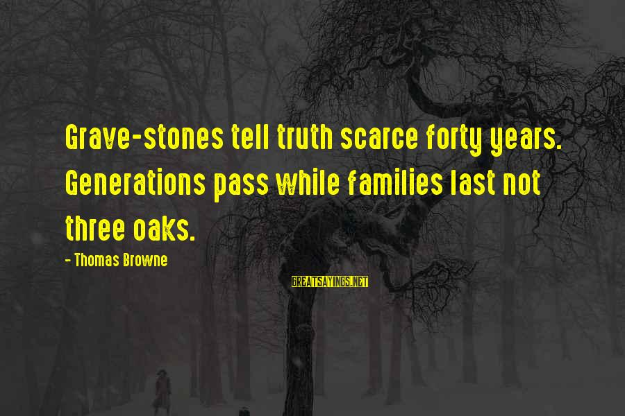 Three Years Sayings By Thomas Browne: Grave-stones tell truth scarce forty years. Generations pass while families last not three oaks.